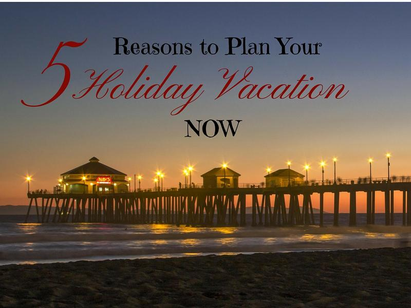 Tips for holiday travel 5 reasons to plan your holiday vacation now