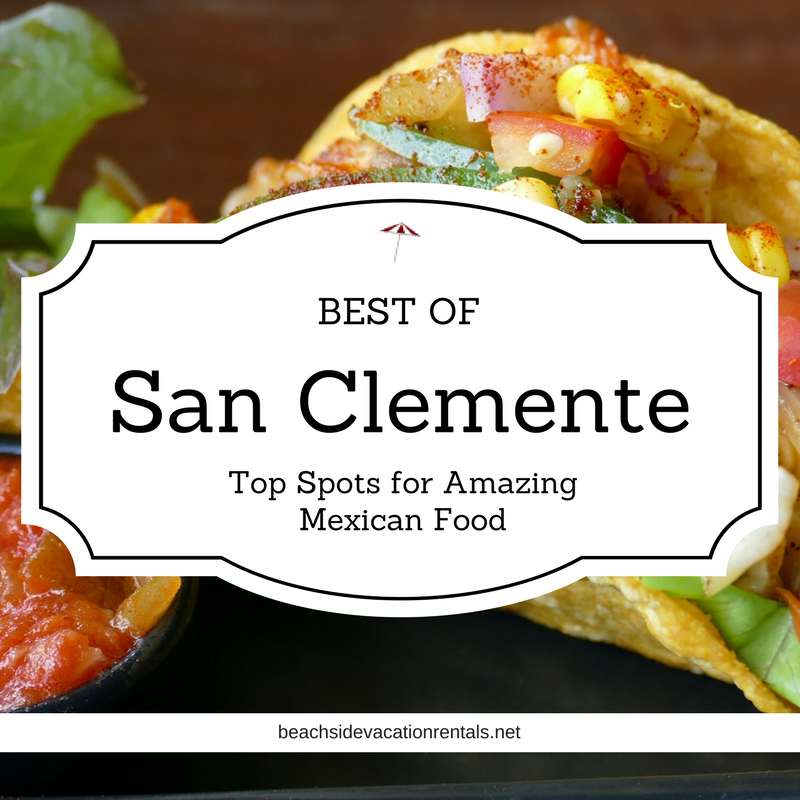 Best of San Clemnete Top Spots for Amazing Mexican Food  Southern California Dining Guide  Beachside Vacation Rentals